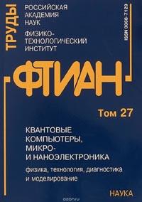 Труды ФТИАН. Том 27. Квантовые компьютеры, микро- и наноэлектроника. Физика, технология