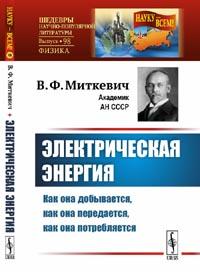 Миткевич В.Ф. - Электрическая энергия: Как она добывается, как она передается, как она потребляется